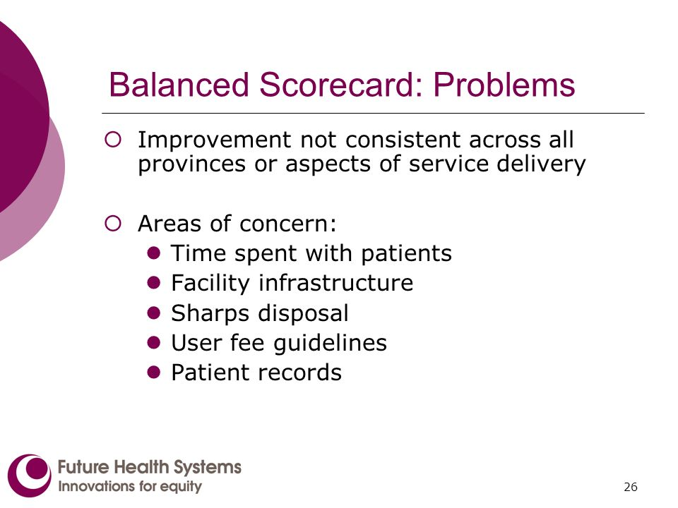 26 Balanced Scorecard: Problems Improvement not consistent across all provinces or aspects of service delivery Areas of concern: Time spent with patients Facility infrastructure Sharps disposal User fee guidelines Patient records