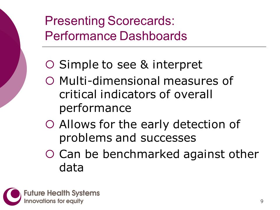 9 Presenting Scorecards: Performance Dashboards Simple to see & interpret Multi-dimensional measures of critical indicators of overall performance Allows for the early detection of problems and successes Can be benchmarked against other data