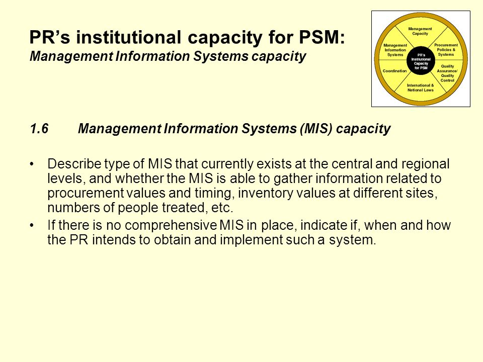 PRs institutional capacity for PSM: Management Information Systems capacity 1.6Management Information Systems (MIS) capacity Describe type of MIS that currently exists at the central and regional levels, and whether the MIS is able to gather information related to procurement values and timing, inventory values at different sites, numbers of people treated, etc.