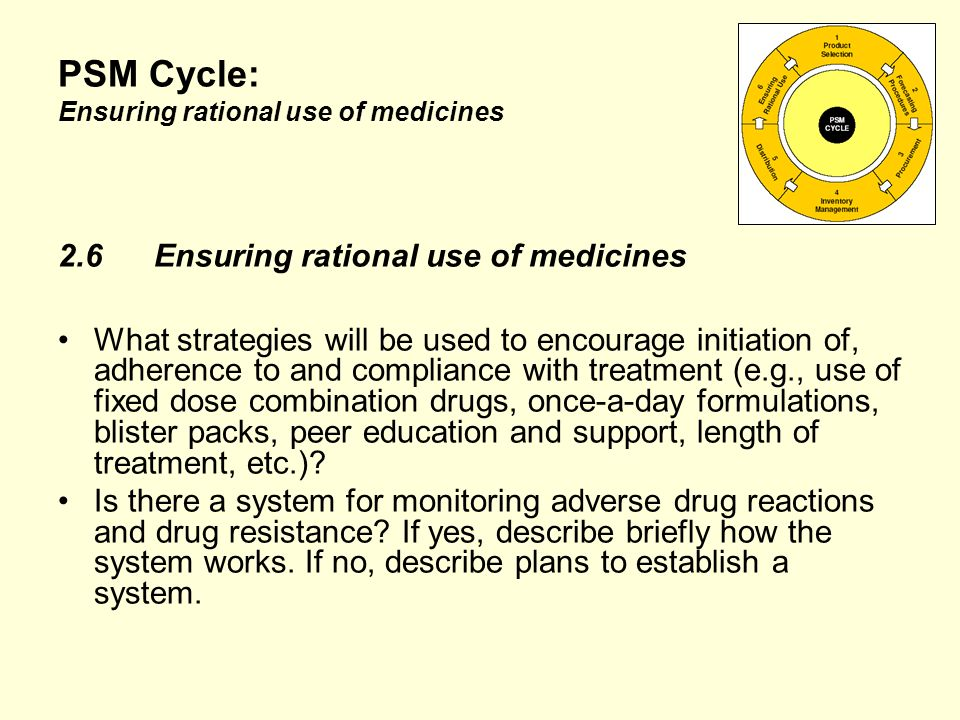 PSM Cycle: Ensuring rational use of medicines 2.6Ensuring rational use of medicines What strategies will be used to encourage initiation of, adherence to and compliance with treatment (e.g., use of fixed dose combination drugs, once-a-day formulations, blister packs, peer education and support, length of treatment, etc.).