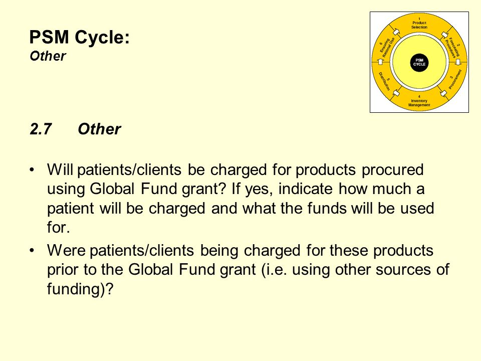 PSM Cycle: Other 2.7Other Will patients/clients be charged for products procured using Global Fund grant.