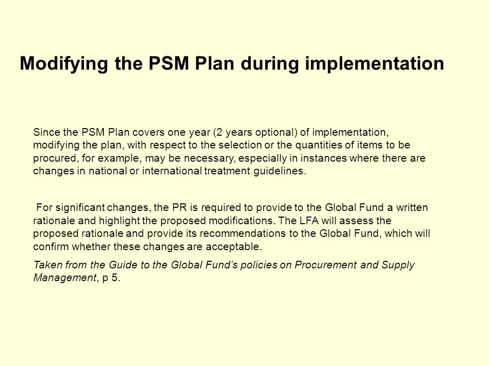Modifying the PSM Plan during implementation Since the PSM Plan covers one year (2 years optional) of implementation, modifying the plan, with respect to the selection or the quantities of items to be procured, for example, may be necessary, especially in instances where there are changes in national or international treatment guidelines.