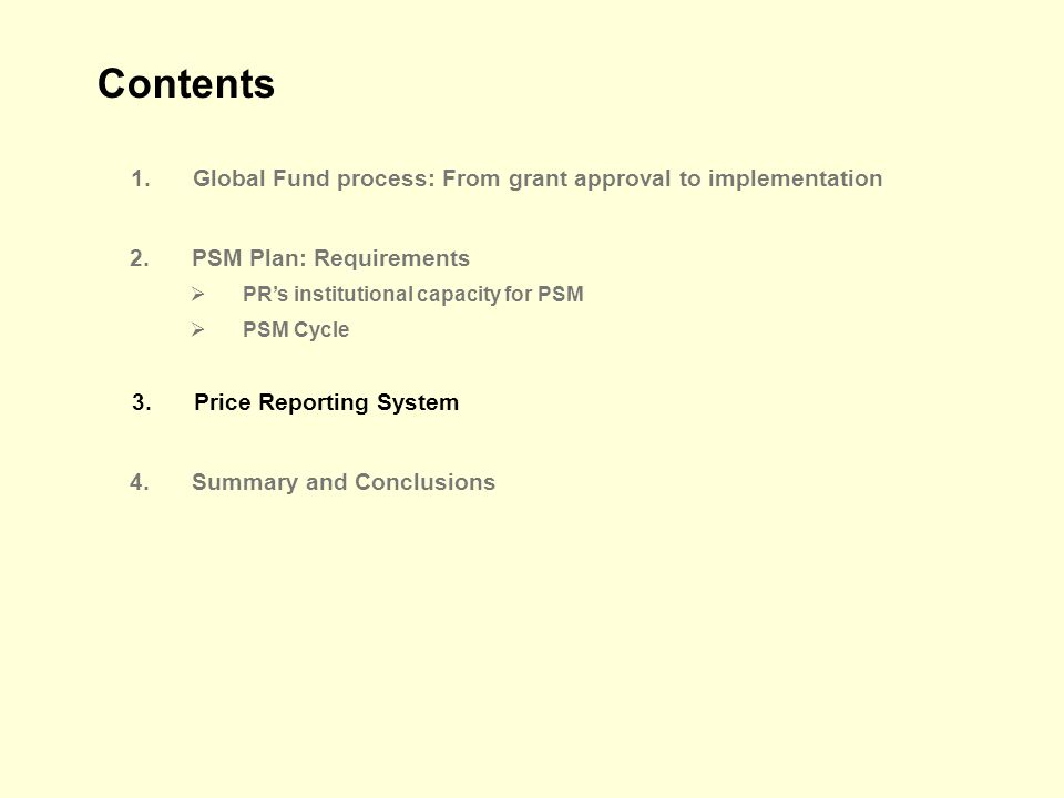 Contents 1.Global Fund process: From grant approval to implementation 2.PSM Plan: Requirements PRs institutional capacity for PSM PSM Cycle 4.Summary and Conclusions 3.Price Reporting System