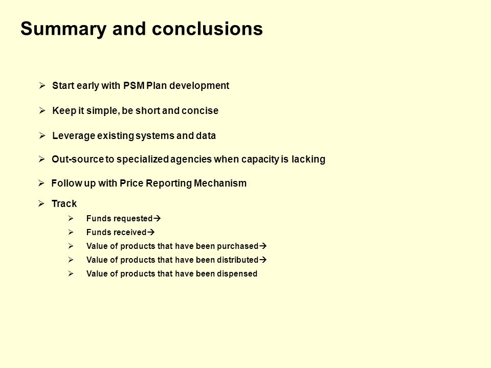 Summary and conclusions Start early with PSM Plan development Keep it simple, be short and concise Follow up with Price Reporting Mechanism Leverage existing systems and data Out-source to specialized agencies when capacity is lacking Track Funds requested Funds received Value of products that have been purchased Value of products that have been distributed Value of products that have been dispensed