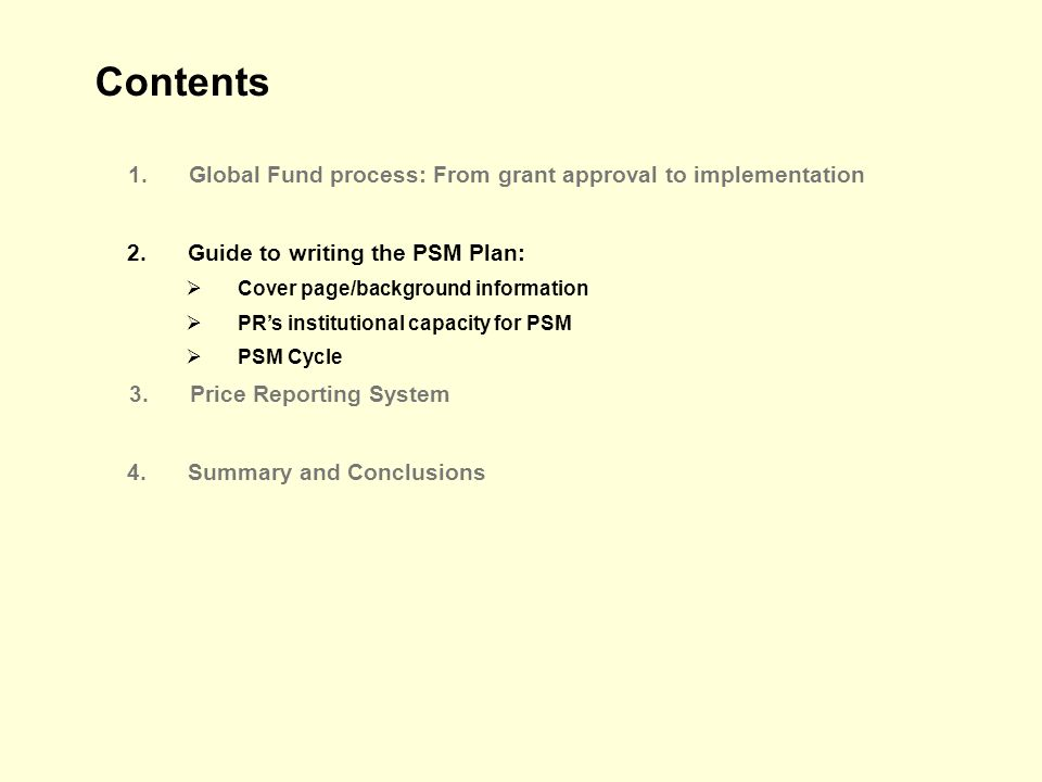 Contents 1.Global Fund process: From grant approval to implementation 2.Guide to writing the PSM Plan: Cover page/background information PRs institutional capacity for PSM PSM Cycle 4.Summary and Conclusions 3.Price Reporting System