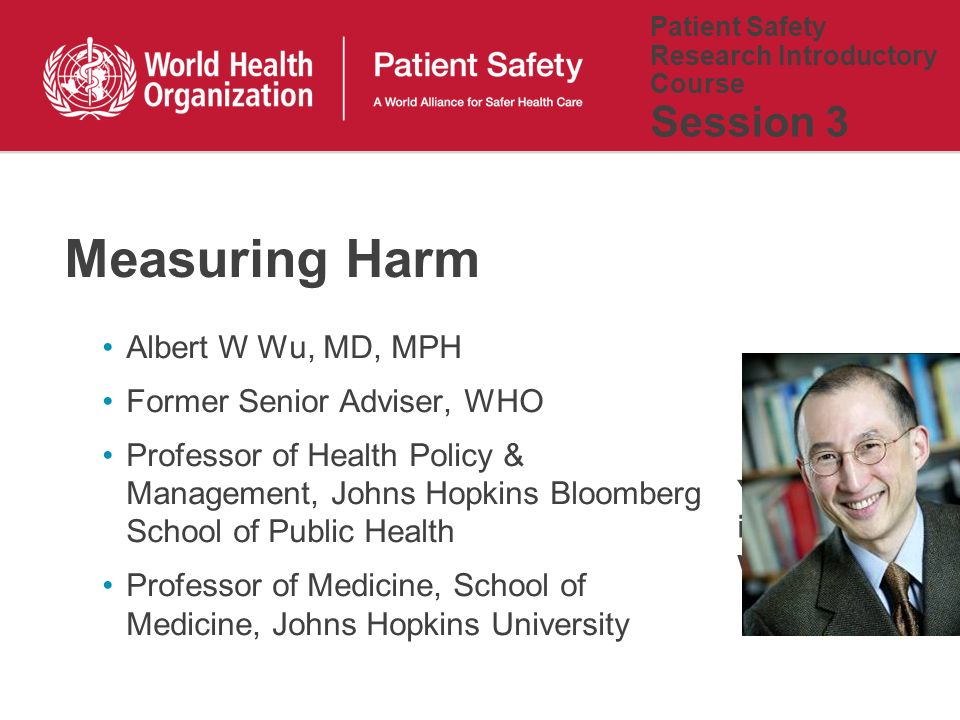 Patient Safety Research Introductory Course Session 3 Albert W Wu, MD, MPH Former Senior Adviser, WHO Professor of Health Policy & Management, Johns Hopkins Bloomberg School of Public Health Professor of Medicine, School of Medicine, Johns Hopkins University Measuring Harm Your picture is also welcome