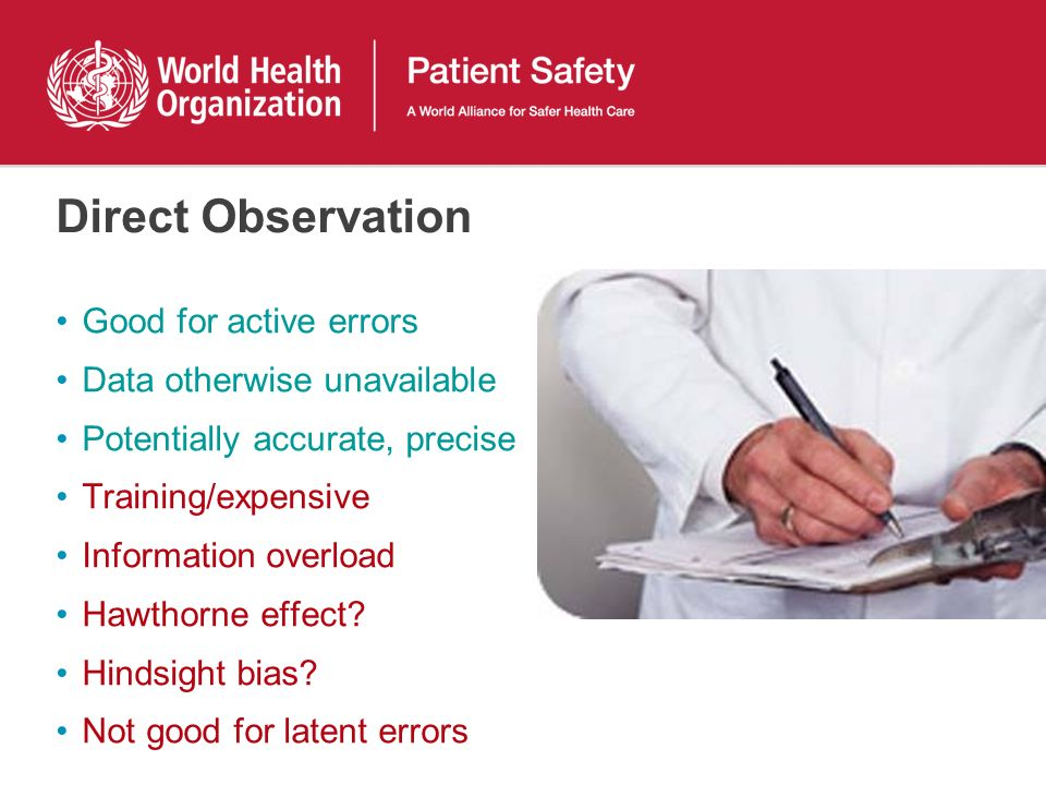 Direct Observation Good for active errors Data otherwise unavailable Potentially accurate, precise Training/expensive Information overload Hawthorne effect.