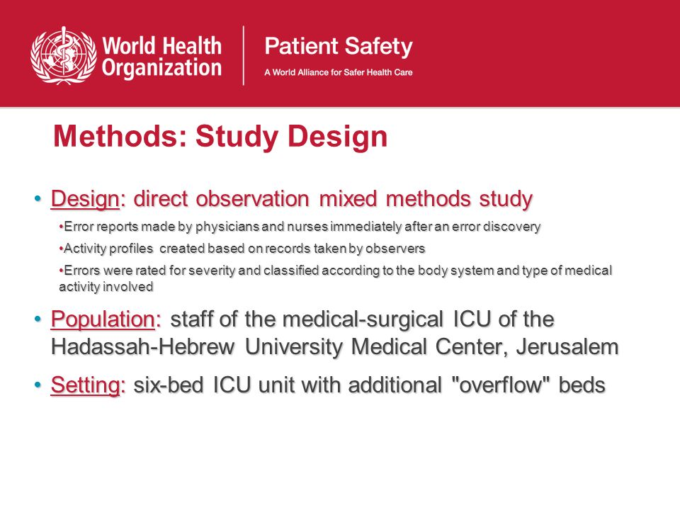 Methods: Study Design Design: direct observation mixed methods studyDesign: direct observation mixed methods study Error reports made by physicians and nurses immediately after an error discoveryError reports made by physicians and nurses immediately after an error discovery Activity profiles created based on records taken by observersActivity profiles created based on records taken by observers Errors were rated for severity and classified according to the body system and type of medical activity involvedErrors were rated for severity and classified according to the body system and type of medical activity involved Population: staff of the medical-surgical ICU of the Hadassah-Hebrew University Medical Center, JerusalemPopulation: staff of the medical-surgical ICU of the Hadassah-Hebrew University Medical Center, Jerusalem Setting: six-bed ICU unit with additional overflow bedsSetting: six-bed ICU unit with additional overflow beds