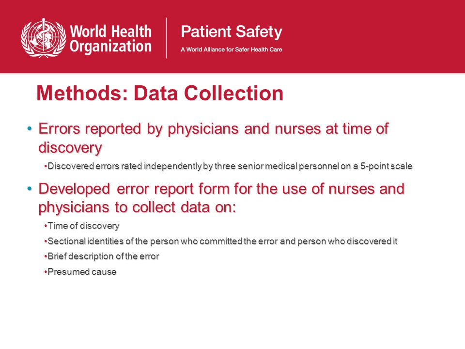 Methods: Data Collection Errors reported by physicians and nurses at time of discoveryErrors reported by physicians and nurses at time of discovery Discovered errors rated independently by three senior medical personnel on a 5-point scaleDiscovered errors rated independently by three senior medical personnel on a 5-point scale Developed error report form for the use of nurses and physicians to collect data on:Developed error report form for the use of nurses and physicians to collect data on: Time of discoveryTime of discovery Sectional identities of the person who committed the error and person who discovered itSectional identities of the person who committed the error and person who discovered it Brief description of the errorBrief description of the error Presumed causePresumed cause