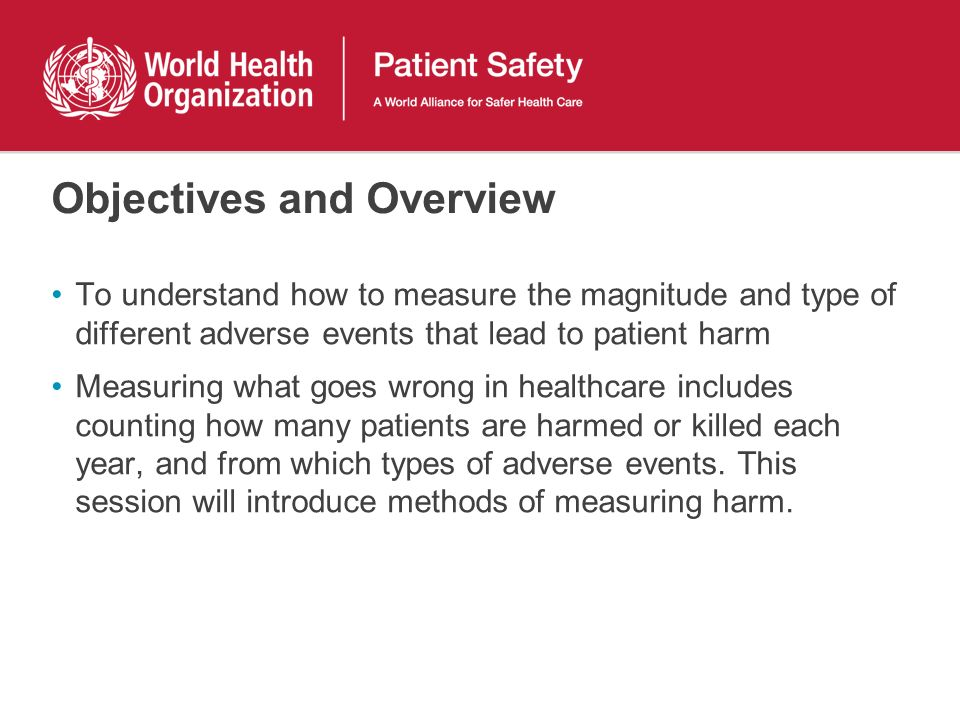 Objectives and Overview To understand how to measure the magnitude and type of different adverse events that lead to patient harm Measuring what goes wrong in healthcare includes counting how many patients are harmed or killed each year, and from which types of adverse events.