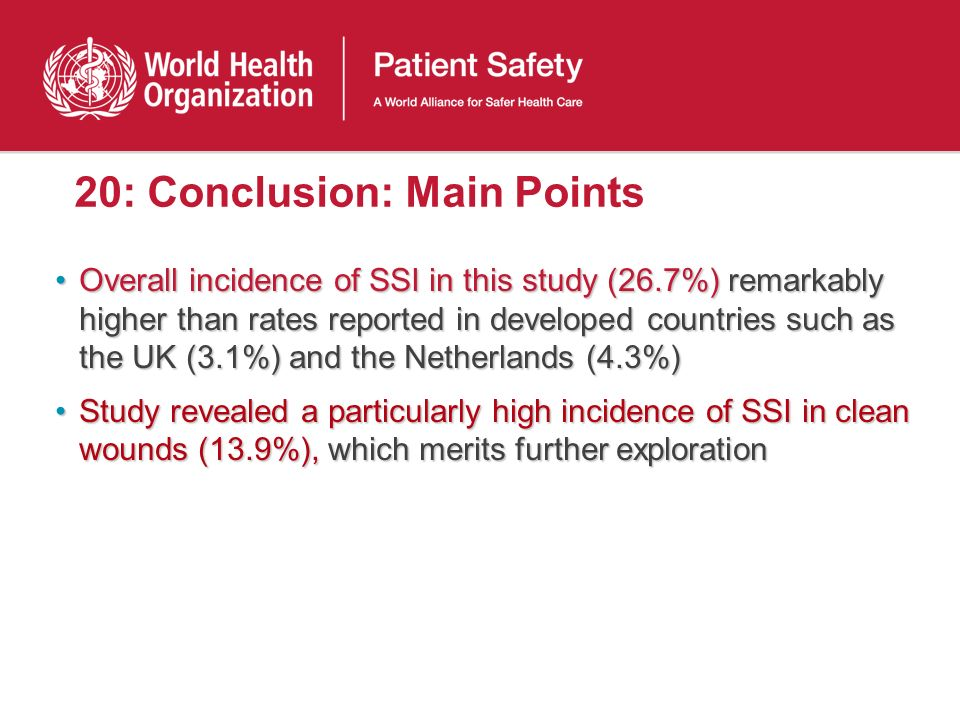 20: Conclusion: Main Points Overall incidence of SSI in this study (26.7%) remarkably higher than rates reported in developed countries such as the UK (3.1%) and the Netherlands (4.3%)Overall incidence of SSI in this study (26.7%) remarkably higher than rates reported in developed countries such as the UK (3.1%) and the Netherlands (4.3%) Study revealed a particularly high incidence of SSI in clean wounds (13.9%), which merits further explorationStudy revealed a particularly high incidence of SSI in clean wounds (13.9%), which merits further exploration