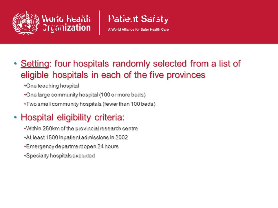 10: Methods: Study Population and Setting Setting: four hospitals randomly selected from a list of eligible hospitals in each of the five provincesSetting: four hospitals randomly selected from a list of eligible hospitals in each of the five provinces One teaching hospitalOne teaching hospital One large community hospital (100 or more beds)One large community hospital (100 or more beds) Two small community hospitals (fewer than 100 beds)Two small community hospitals (fewer than 100 beds) Hospital eligibility criteria:Hospital eligibility criteria: Within 250km of the provincial research centreWithin 250km of the provincial research centre At least 1500 inpatient admissions in 2002At least 1500 inpatient admissions in 2002 Emergency department open 24 hoursEmergency department open 24 hours Specialty hospitals excludedSpecialty hospitals excluded