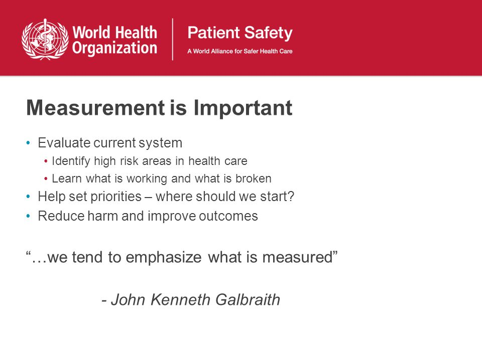 Measurement is Important Evaluate current system Identify high risk areas in health care Learn what is working and what is broken Help set priorities – where should we start.