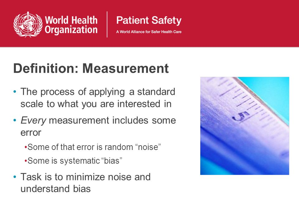 Definition: Measurement The process of applying a standard scale to what you are interested in Every measurement includes some error Some of that error is random noise Some is systematic bias Task is to minimize noise and understand bias