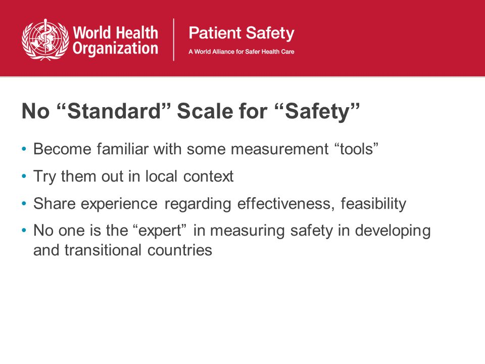 No Standard Scale for Safety Become familiar with some measurement tools Try them out in local context Share experience regarding effectiveness, feasibility No one is the expert in measuring safety in developing and transitional countries