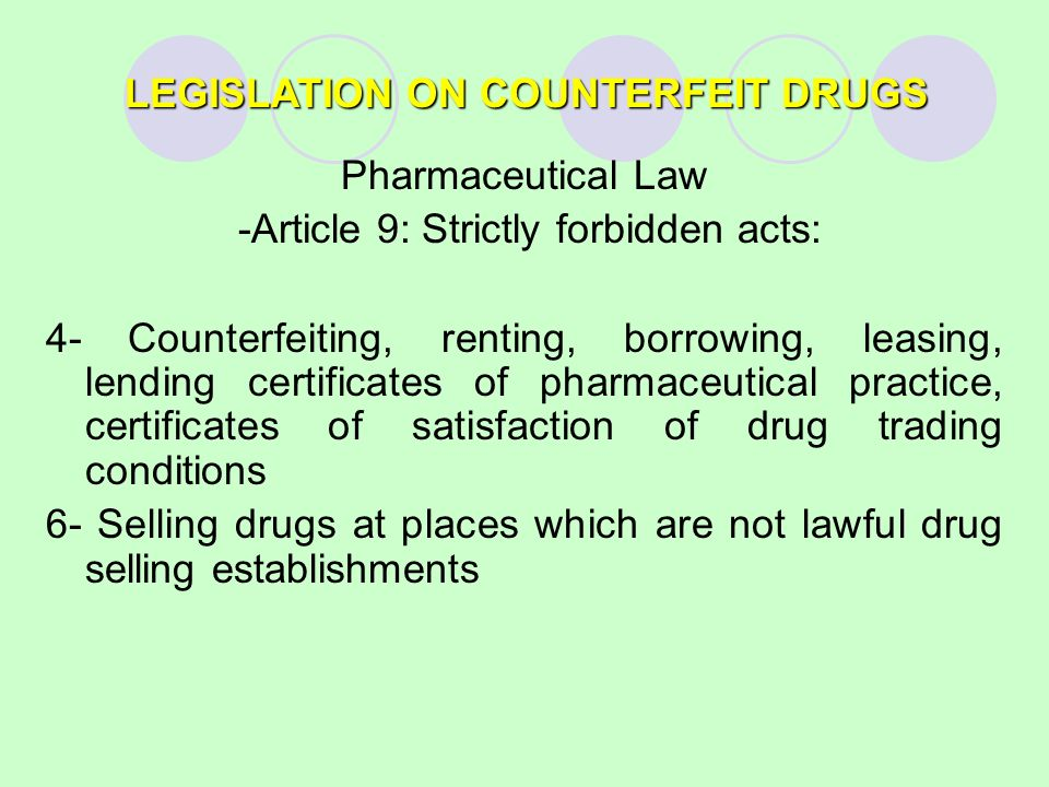 LEGISLATION ON COUNTERFEIT DRUGS Pharmaceutical Law -Article 9: Strictly forbidden acts: 4- Counterfeiting, renting, borrowing, leasing, lending certificates of pharmaceutical practice, certificates of satisfaction of drug trading conditions 6- Selling drugs at places which are not lawful drug selling establishments