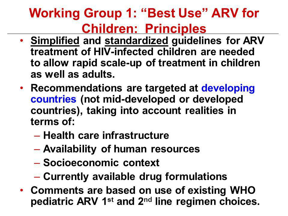 Working Group 1: Best Use ARV for Children: Principles Simplified and standardized guidelines for ARV treatment of HIV-infected children are needed to allow rapid scale-up of treatment in children as well as adults.