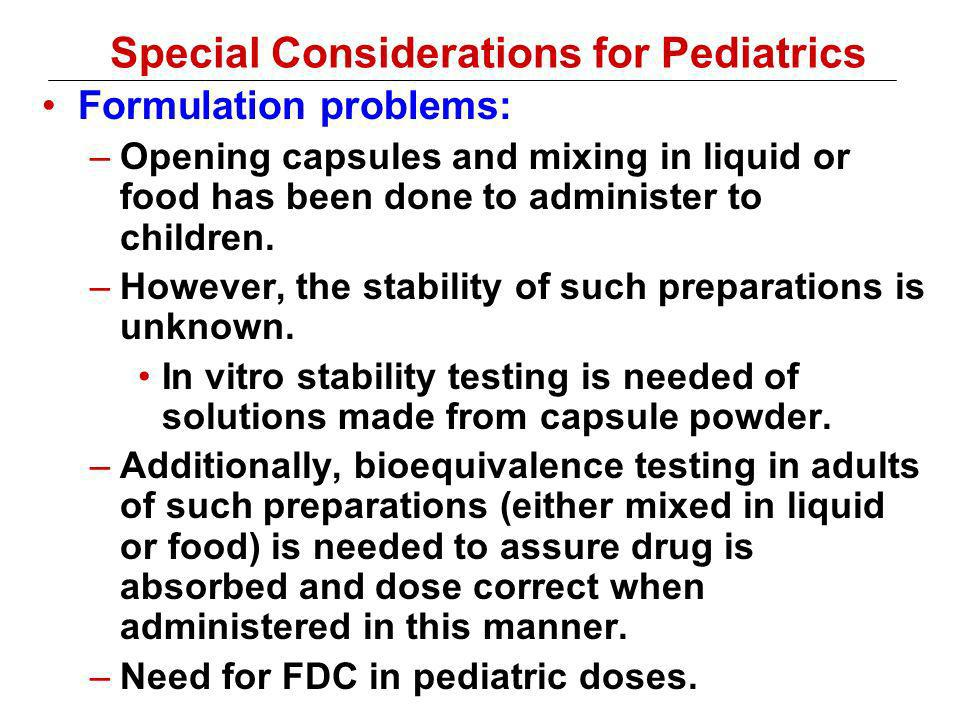 Special Considerations for Pediatrics Formulation problems: –Opening capsules and mixing in liquid or food has been done to administer to children.