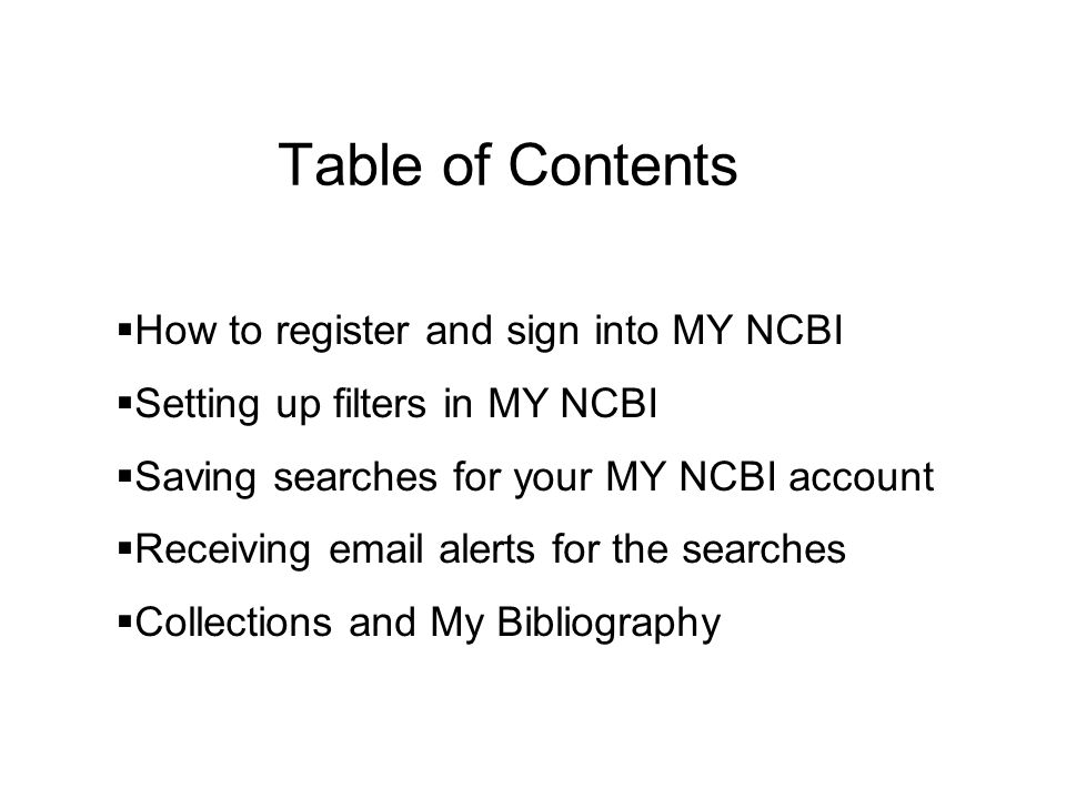 Table of Contents How to register and sign into MY NCBI Setting up filters in MY NCBI Saving searches for your MY NCBI account Receiving email alerts for the searches Collections and My Bibliography