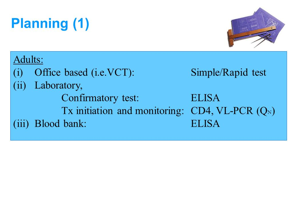 Planning (1) Adults: (i) Office based (i.e.VCT): Simple/Rapid test (ii) Laboratory, Confirmatory test: ELISA Tx initiation and monitoring: CD4, VL-PCR (Q N ) (iii) Blood bank:ELISA
