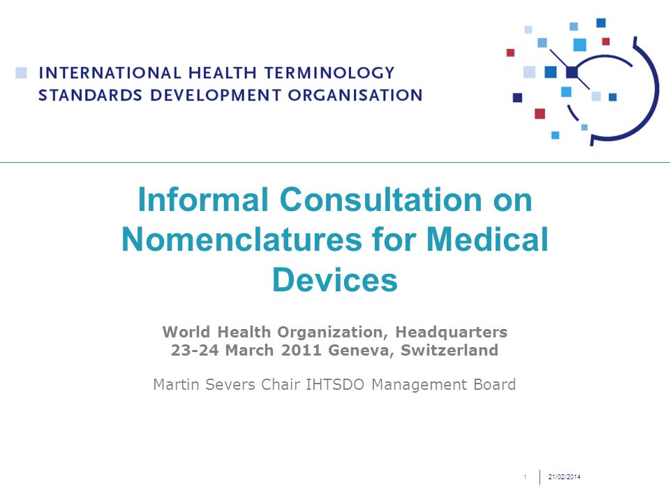 21/02/20141 Informal Consultation on Nomenclatures for Medical Devices World Health Organization, Headquarters 23-24 March 2011 Geneva, Switzerland Martin Severs Chair IHTSDO Management Board