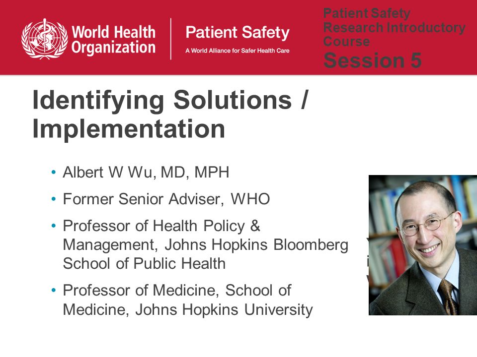 Patient Safety Research Introductory Course Session 5 Albert W Wu, MD, MPH Former Senior Adviser, WHO Professor of Health Policy & Management, Johns Hopkins Bloomberg School of Public Health Professor of Medicine, School of Medicine, Johns Hopkins University Identifying Solutions / Implementation Your picture is also welcome