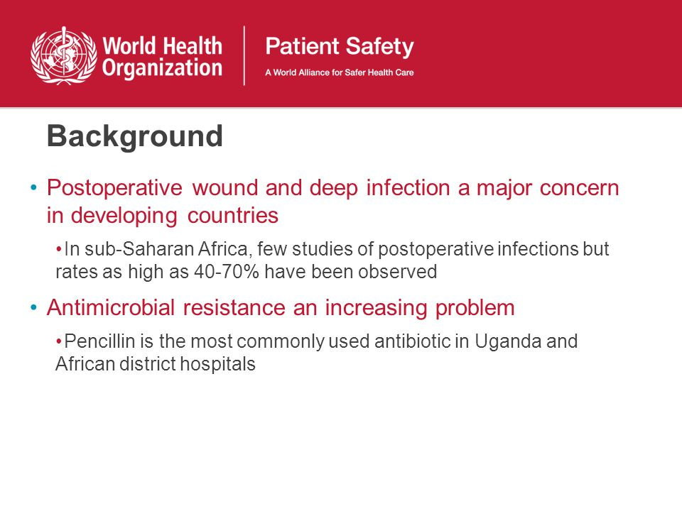 Background Postoperative wound and deep infection a major concern in developing countries In sub-Saharan Africa, few studies of postoperative infections but rates as high as 40-70% have been observed Antimicrobial resistance an increasing problem Pencillin is the most commonly used antibiotic in Uganda and African district hospitals