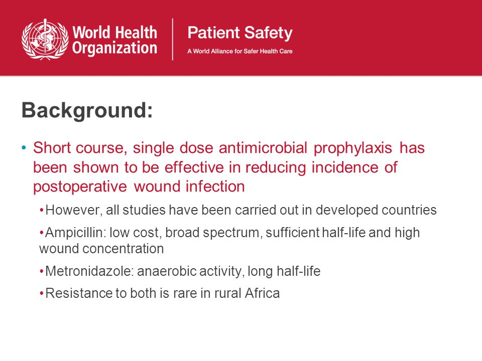 Background: Short course, single dose antimicrobial prophylaxis has been shown to be effective in reducing incidence of postoperative wound infection However, all studies have been carried out in developed countries Ampicillin: low cost, broad spectrum, sufficient half-life and high wound concentration Metronidazole: anaerobic activity, long half-life Resistance to both is rare in rural Africa