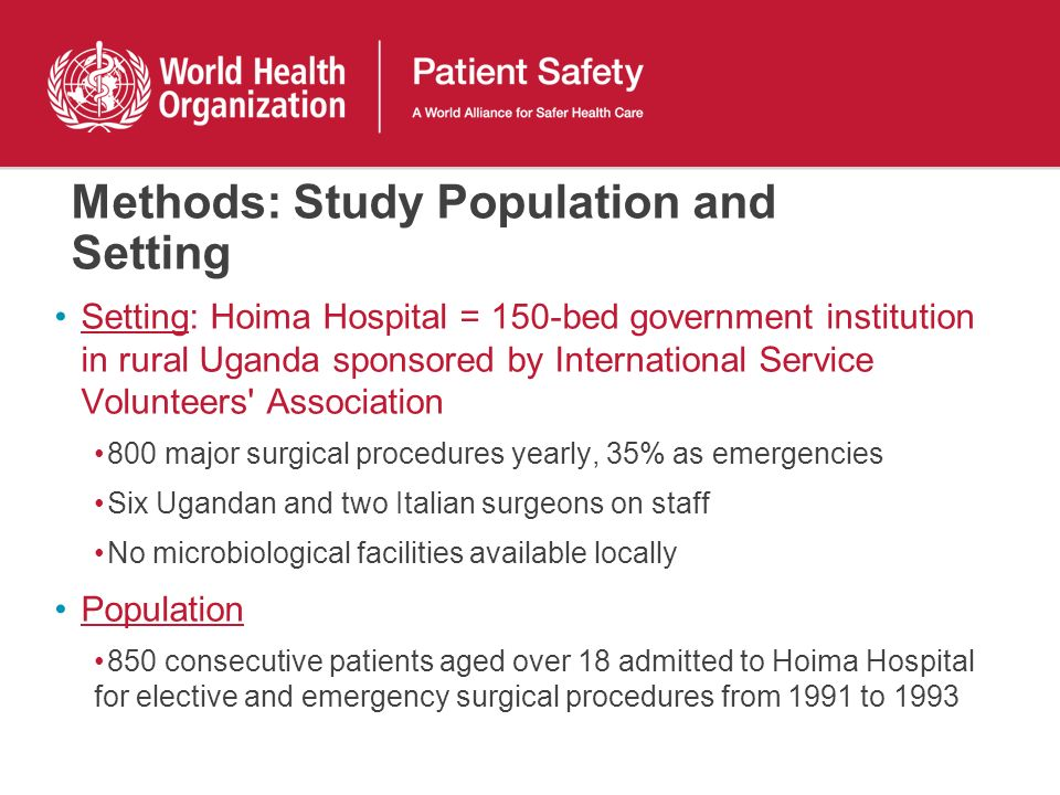 Methods: Study Population and Setting Setting: Hoima Hospital = 150-bed government institution in rural Uganda sponsored by International Service Volunteers Association 800 major surgical procedures yearly, 35% as emergencies Six Ugandan and two Italian surgeons on staff No microbiological facilities available locally Population 850 consecutive patients aged over 18 admitted to Hoima Hospital for elective and emergency surgical procedures from 1991 to 1993