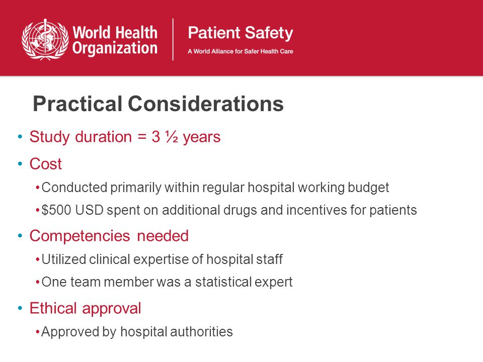 Practical Considerations Study duration = 3 ½ years Cost Conducted primarily within regular hospital working budget $500 USD spent on additional drugs and incentives for patients Competencies needed Utilized clinical expertise of hospital staff One team member was a statistical expert Ethical approval Approved by hospital authorities