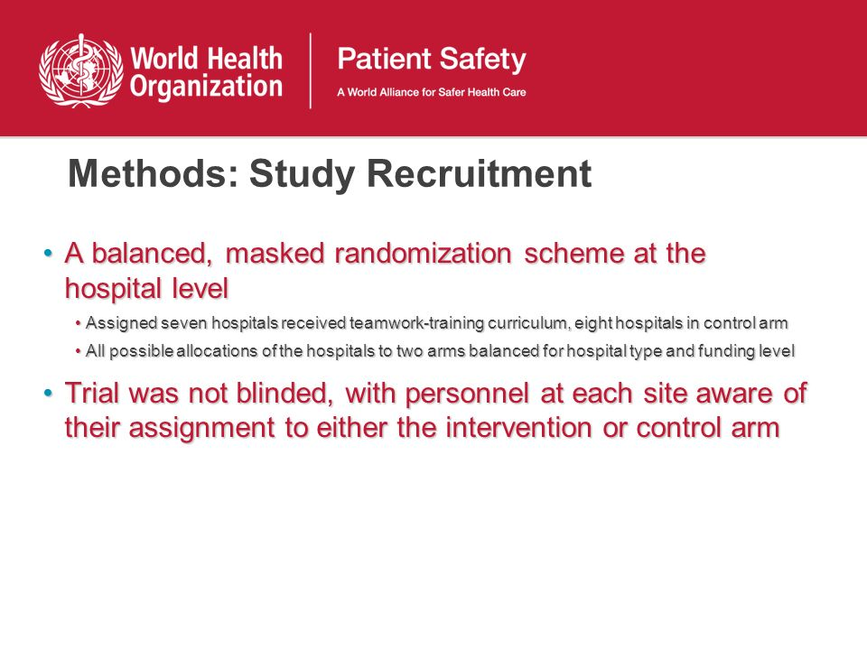 Methods: Study Recruitment A balanced, masked randomization scheme at the hospital levelA balanced, masked randomization scheme at the hospital level Assigned seven hospitals received teamwork-training curriculum, eight hospitals in control armAssigned seven hospitals received teamwork-training curriculum, eight hospitals in control arm All possible allocations of the hospitals to two arms balanced for hospital type and funding levelAll possible allocations of the hospitals to two arms balanced for hospital type and funding level Trial was not blinded, with personnel at each site aware of their assignment to either the intervention or control armTrial was not blinded, with personnel at each site aware of their assignment to either the intervention or control arm