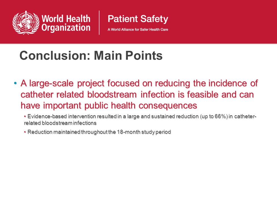 Conclusion: Main Points A large-scale project focused on reducing the incidence of catheter related bloodstream infection is feasible and can have important public health consequencesA large-scale project focused on reducing the incidence of catheter related bloodstream infection is feasible and can have important public health consequences Evidence-based intervention resulted in a large and sustained reduction (up to 66%) in catheter- related bloodstream infectionsEvidence-based intervention resulted in a large and sustained reduction (up to 66%) in catheter- related bloodstream infections Reduction maintained throughout the 18-month study periodReduction maintained throughout the 18-month study period