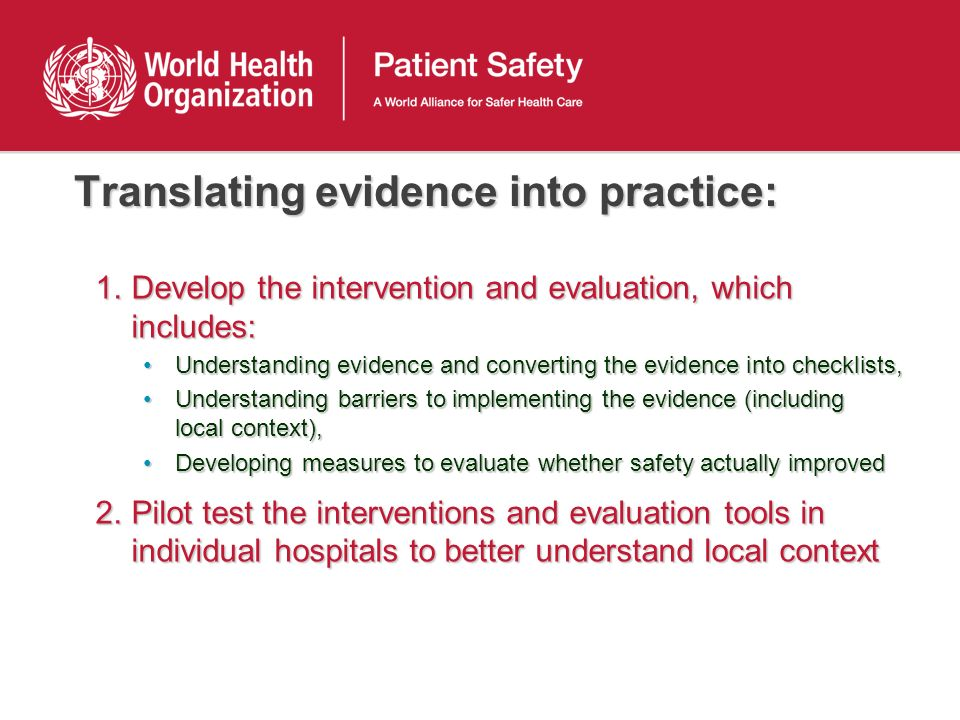 Translating evidence into practice: 1.Develop the intervention and evaluation, which includes: Understanding evidence and converting the evidence into checklists,Understanding evidence and converting the evidence into checklists, Understanding barriers to implementing the evidence (including local context),Understanding barriers to implementing the evidence (including local context), Developing measures to evaluate whether safety actually improvedDeveloping measures to evaluate whether safety actually improved 2.Pilot test the interventions and evaluation tools in individual hospitals to better understand local context