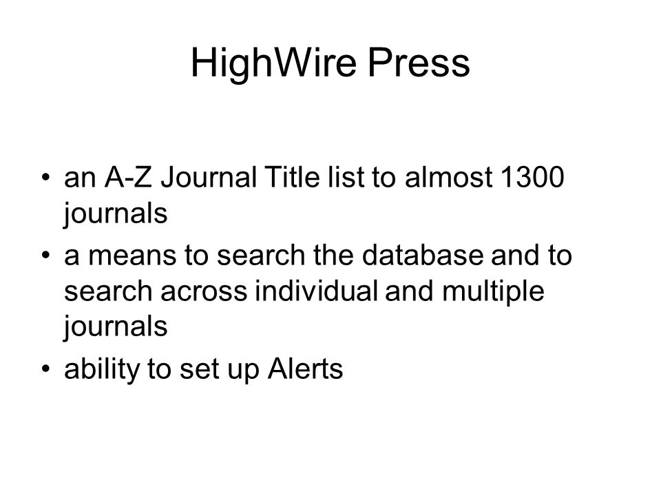 HighWire Press an A-Z Journal Title list to almost 1300 journals a means to search the database and to search across individual and multiple journals ability to set up Alerts
