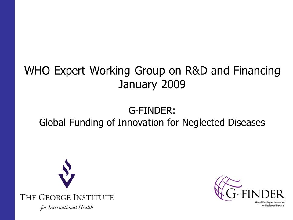 WHO Expert Working Group on R&D and Financing January 2009 G-FINDER: Global Funding of Innovation for Neglected Diseases