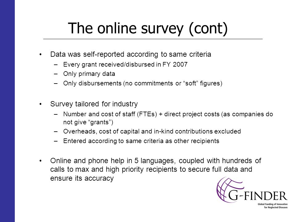 The online survey (cont) Data was self-reported according to same criteria –Every grant received/disbursed in FY 2007 –Only primary data –Only disbursements (no commitments or soft figures) Survey tailored for industry –Number and cost of staff (FTEs) + direct project costs (as companies do not give grants) –Overheads, cost of capital and in-kind contributions excluded –Entered according to same criteria as other recipients Online and phone help in 5 languages, coupled with hundreds of calls to max and high priority recipients to secure full data and ensure its accuracy