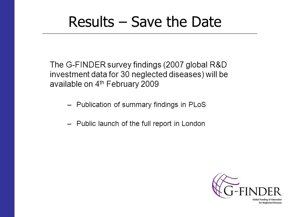 Results – Save the Date The G-FINDER survey findings (2007 global R&D investment data for 30 neglected diseases) will be available on 4 th February 2009 –Publication of summary findings in PLoS –Public launch of the full report in London