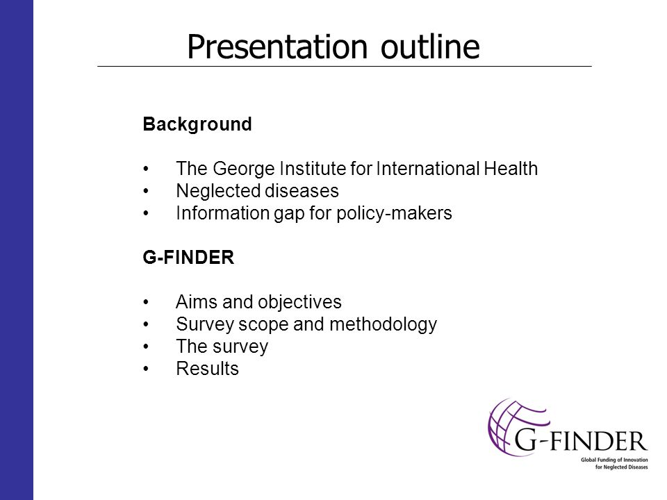 Presentation outline Background The George Institute for International Health Neglected diseases Information gap for policy-makers G-FINDER Aims and objectives Survey scope and methodology The survey Results