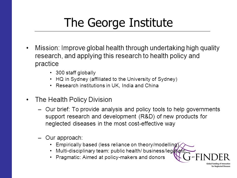 The George Institute Mission: Improve global health through undertaking high quality research, and applying this research to health policy and practice 300 staff globally HQ in Sydney (affiliated to the University of Sydney) Research institutions in UK, India and China The Health Policy Division –Our brief: To provide analysis and policy tools to help governments support research and development (R&D) of new products for neglected diseases in the most cost-effective way –Our approach: Empirically based (less reliance on theory/modelling) Multi-disciplinary team: public health/ business/legal etc.