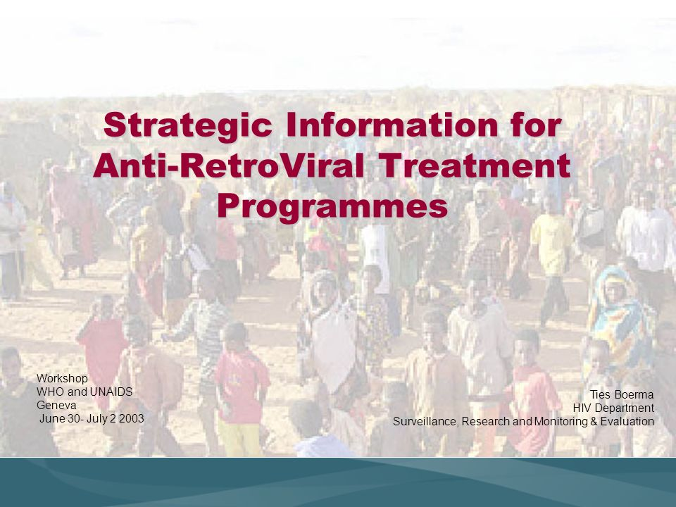 Strategic Information for Anti-RetroViral Treatment Programmes Workshop WHO and UNAIDS Geneva June 30- July 2 2003 Ties Boerma HIV Department Surveillance, Research and Monitoring & Evaluation