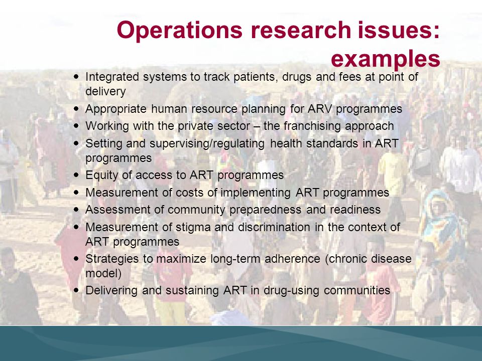 Operations research issues: examples Integrated systems to track patients, drugs and fees at point of delivery Appropriate human resource planning for ARV programmes Working with the private sector – the franchising approach Setting and supervising/regulating health standards in ART programmes Equity of access to ART programmes Measurement of costs of implementing ART programmes Assessment of community preparedness and readiness Measurement of stigma and discrimination in the context of ART programmes Strategies to maximize long-term adherence (chronic disease model) Delivering and sustaining ART in drug-using communities