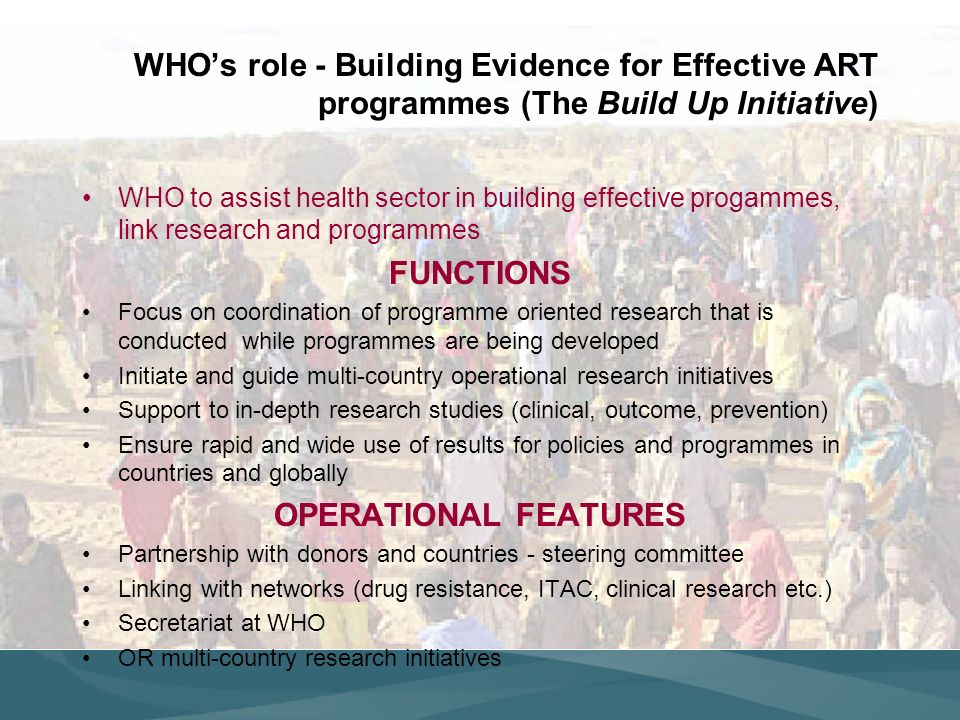 WHOs role - Building Evidence for Effective ART programmes (The Build Up Initiative) WHO to assist health sector in building effective progammes, link research and programmes FUNCTIONS Focus on coordination of programme oriented research that is conducted while programmes are being developed Initiate and guide multi-country operational research initiatives Support to in-depth research studies (clinical, outcome, prevention) Ensure rapid and wide use of results for policies and programmes in countries and globally OPERATIONAL FEATURES Partnership with donors and countries - steering committee Linking with networks (drug resistance, ITAC, clinical research etc.) Secretariat at WHO OR multi-country research initiatives