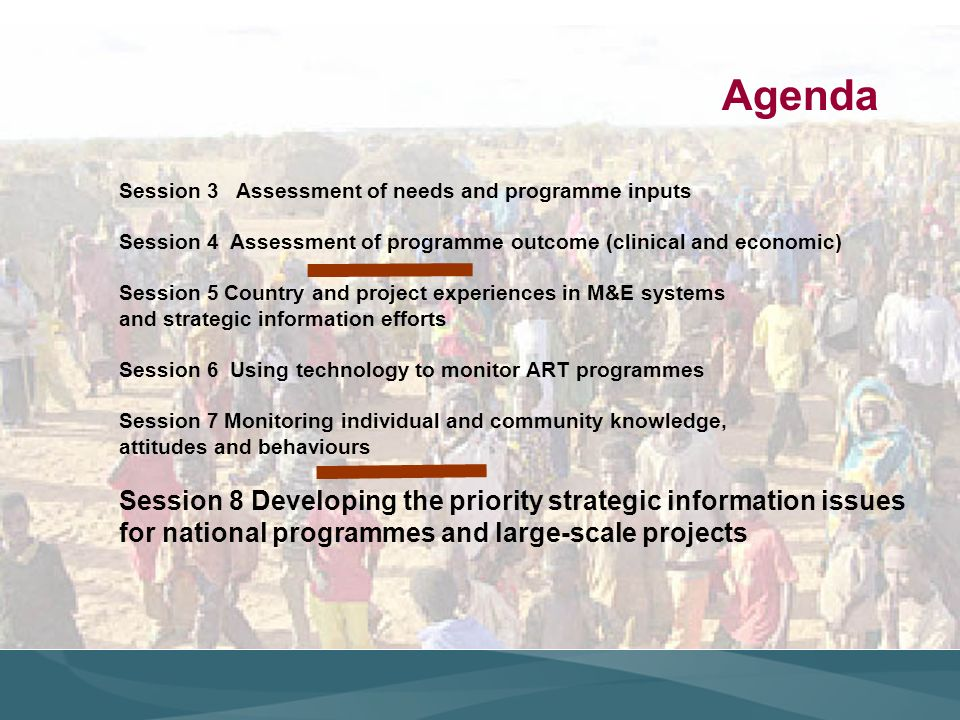 Agenda Session 3 Assessment of needs and programme inputs Session 4 Assessment of programme outcome (clinical and economic) Session 5 Country and project experiences in M&E systems and strategic information efforts Session 6 Using technology to monitor ART programmes Session 7 Monitoring individual and community knowledge, attitudes and behaviours Session 8 Developing the priority strategic information issues for national programmes and large-scale projects