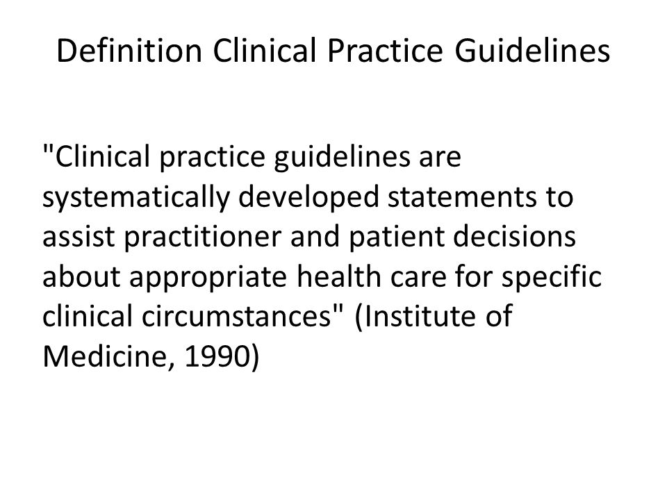 Definition Clinical Practice Guidelines Clinical practice guidelines are systematically developed statements to assist practitioner and patient decisions about appropriate health care for specific clinical circumstances (Institute of Medicine, 1990)