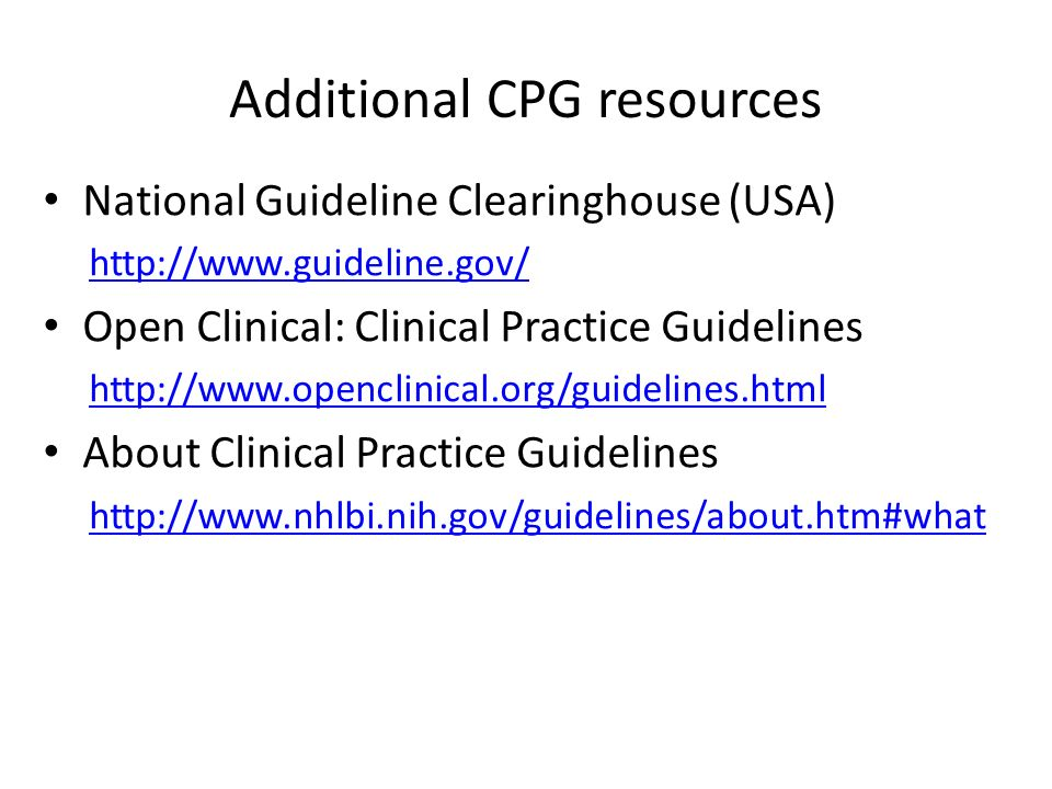 Additional CPG resources National Guideline Clearinghouse (USA) http://www.guideline.gov/ Open Clinical: Clinical Practice Guidelines http://www.openclinical.org/guidelines.html About Clinical Practice Guidelines http://www.nhlbi.nih.gov/guidelines/about.htm#what