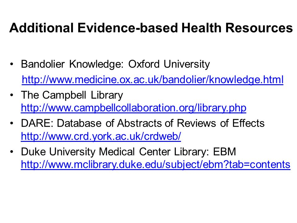 Additional Evidence-based Health Resources Bandolier Knowledge: Oxford University http://www.medicine.ox.ac.uk/bandolier/knowledge.html The Campbell Library http://www.campbellcollaboration.org/library.php http://www.campbellcollaboration.org/library.php DARE: Database of Abstracts of Reviews of Effects http://www.crd.york.ac.uk/crdweb/ http://www.crd.york.ac.uk/crdweb/ Duke University Medical Center Library: EBM http://www.mclibrary.duke.edu/subject/ebm tab=contents http://www.mclibrary.duke.edu/subject/ebm tab=contents
