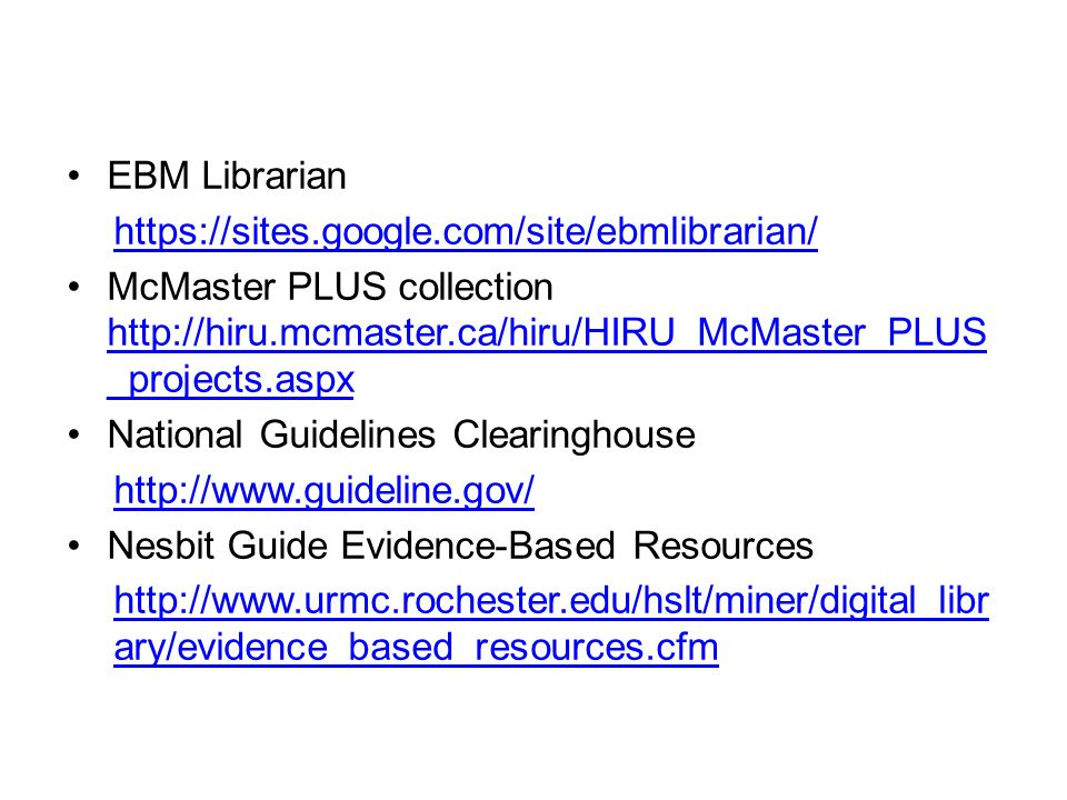 EBM Librarian https://sites.google.com/site/ebmlibrarian/ McMaster PLUS collection http://hiru.mcmaster.ca/hiru/HIRU_McMaster_PLUS _projects.aspx http://hiru.mcmaster.ca/hiru/HIRU_McMaster_PLUS _projects.aspx National Guidelines Clearinghouse http://www.guideline.gov/ Nesbit Guide Evidence-Based Resources http://www.urmc.rochester.edu/hslt/miner/digital_libr ary/evidence_based_resources.cfm