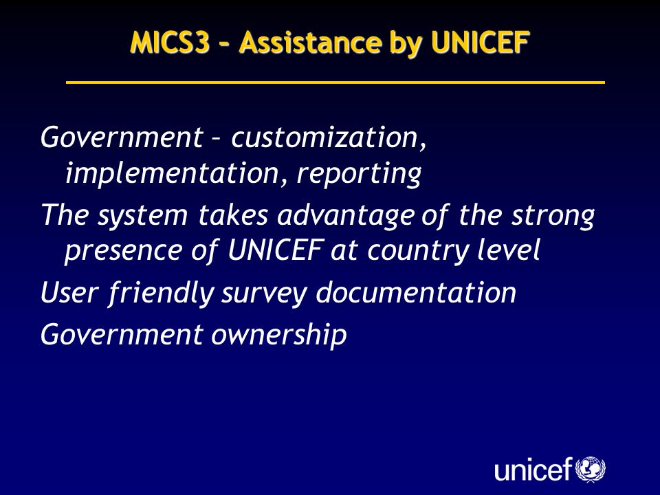 MICS3 – Assistance by UNICEF Government – customization, implementation, reporting The system takes advantage of the strong presence of UNICEF at country level User friendly survey documentation Government ownership