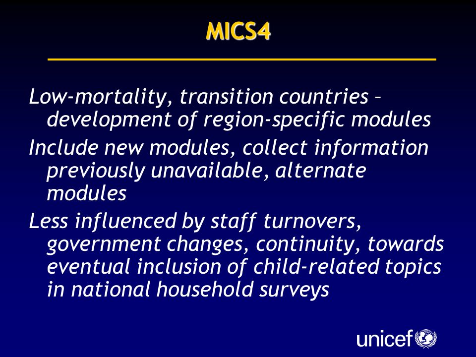 MICS4 Low-mortality, transition countries – development of region-specific modules Include new modules, collect information previously unavailable, alternate modules Less influenced by staff turnovers, government changes, continuity, towards eventual inclusion of child-related topics in national household surveys