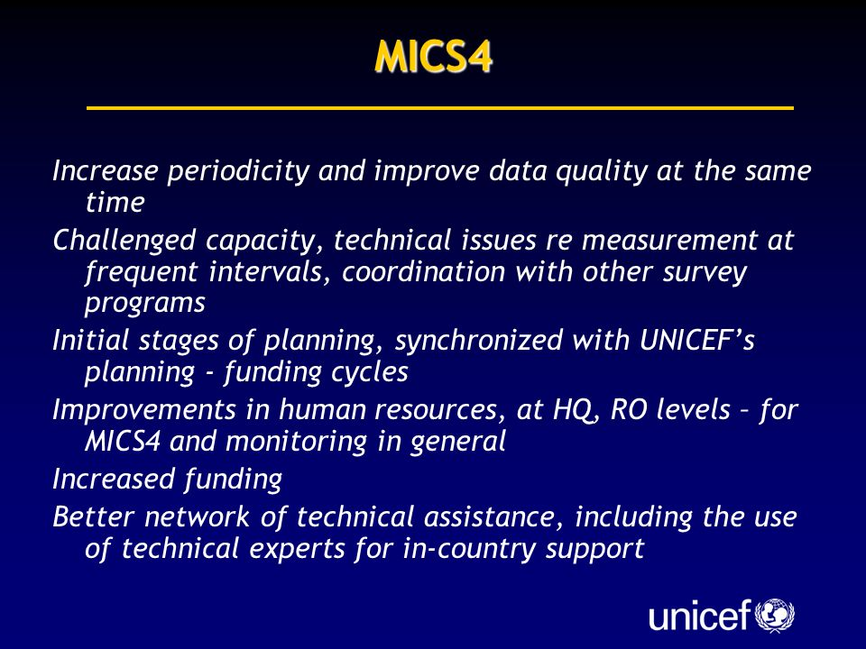 MICS4 Increase periodicity and improve data quality at the same time Challenged capacity, technical issues re measurement at frequent intervals, coordination with other survey programs Initial stages of planning, synchronized with UNICEFs planning - funding cycles Improvements in human resources, at HQ, RO levels – for MICS4 and monitoring in general Increased funding Better network of technical assistance, including the use of technical experts for in-country support